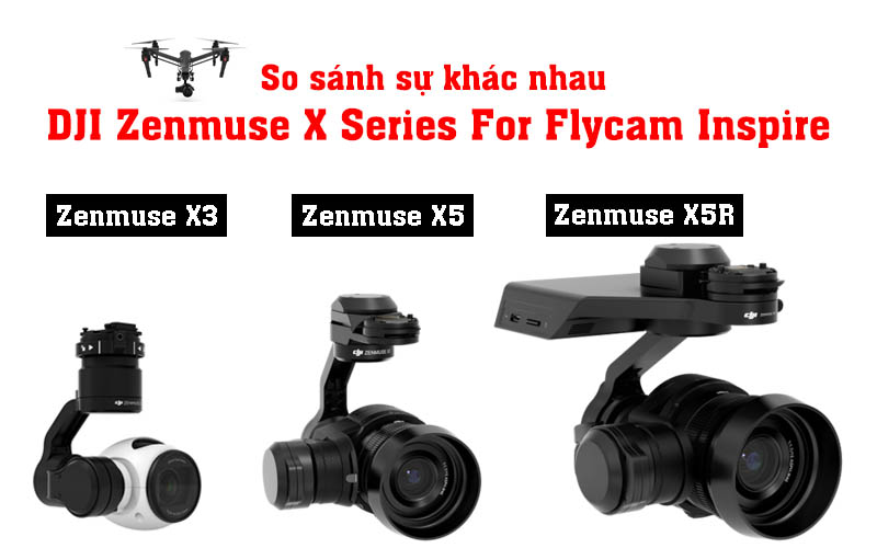 So sánh Camera DJI Zenmuse X3 - X5 - X5R For Inspire